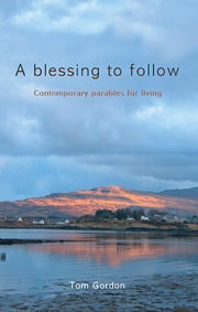 A Blessing to Follow - Contemporary parables for living ebook by Tom Gordon