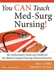 You CAN Teach Med-Surg Nursing! - The Authoritative Guide and Toolkit for the Medical-Surgical Nursing Clinical Instructor ebook by Mary Miller RN, MSN,CCRN,Deborah Wirwicz BSN, MSN.Ed