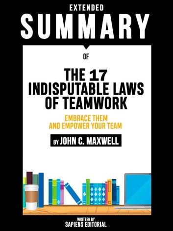 Extended Summary Of The 17 Indisputable Laws of Teamwork: Embrace Them and Empower Your Team - By John C. Maxwell eBook by Sapiens Editorial,Sapiens Editorial