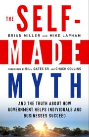 The Self-Made Myth - And the Truth about How Government Helps Individuals and Businesses Succeed ebook by Brian Miller,Mike Lapham