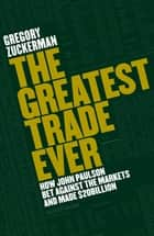 The Greatest Trade Ever - How John Paulson Bet Against the Markets and Made $20 Billion ebook by Gregory Zuckerman