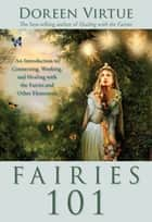 Fairies 101 - An Introduction to Connecting, Working, and Healing with the Fairies and Other E lementals ebook by Doreen Virtue