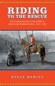 Riding to the Rescue - The Transformation of the RCMP in Alberta and Saskatchewan, 1914-1939 ebook by Steve Hewitt