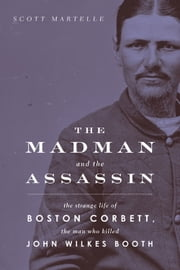 The Madman and the Assassin - The Strange Life of Boston Corbett, the Man Who Killed John Wilkes Booth ebook by Scott Martelle