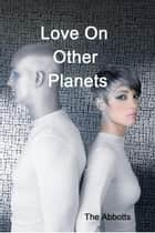 Love On Other Planets ebook by The Abbotts