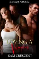 Loving a Vampire ebook by Sam Crescent