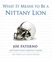 What It Means to Be a Nittany Lion - Joe Paterno and Penn State's Greatest Players ebook by Lou Prato,Scott Brown,Joe Paterno