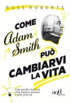 Come Adam Smith può cambiarvi l vita ebook by Russ Roberts, Paolo Falcone