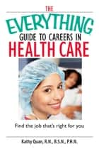 The Everything Guide To Careers In Health Care - Find the Job That's Right for You ebook by Kathy Quan