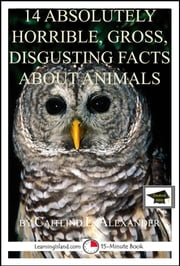 14 Absolutely Horrible, Gross, Disgusting Facts About Animals: Educational Version ebook by Caitlind L. Alexander