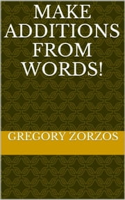 Make Additions from Words! - Word Quiz for Fun ebook by Gregory Zorzos