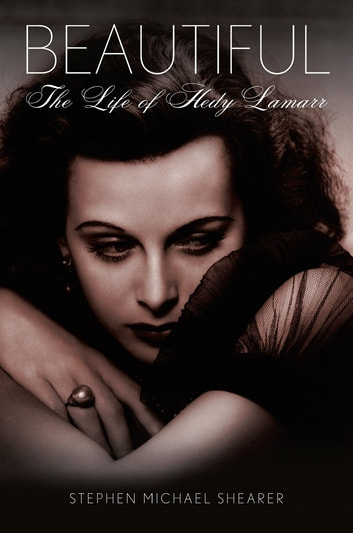 Beautiful: The Life of Hedy Lamarr ebook by Stephen Michael Shearer