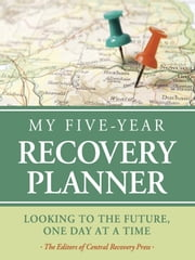 My Five-Year Recovery Planner - Looking to the Future, One Day at a Time ebook by The  Editors of Central Recovery Press