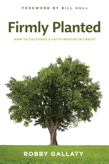 Firmly Planted - How to Cultivate a Faith Rooted in Christ ebook by Robby Gallaty