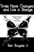 Times Have Changed and Life is Strange ebook by Ben Burgess Jr