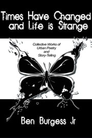 Times Have Changed and Life is Strange - Collective Works of Urban Poetry and Story-Telling ebook by Ben Burgess Jr