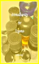 Aromatherapy for Eczema ebook by Miriam Kinai
