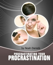 Procrastinating Your Procrastination - Developing The Important 'NOW' Habit And Strategies That Will Help You To Take The First Step Quickly! ebook by Noah Daniels