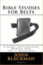 Bible Studies for Belts: A Guide for Christian Martial Arts Vol. 7: Black Belt - Christian Martial Arts Ministry Bible Studies, #7 ebook by John Blackman
