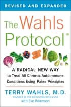 The Wahls Protocol - A Radical New Way to Treat All Chronic Autoimmune Conditions Using Paleo Principles ebook by