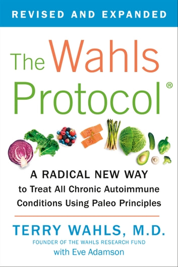 The Wahls Protocol - A Radical New Way to Treat All Chronic Autoimmune Conditions Using Paleo Principles ebook by Terry Wahls, M.D.,Eve Adamson