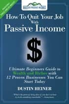 How to Quit Your Job with Passive Income: The Ultimate Beginners Guide to Wealth and Riches with 12 Proven Businesses You Can Start Today ebook by Dustin Heiner