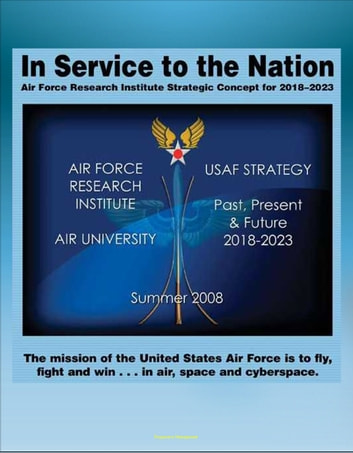 In Service to the Nation: Air Force Research Institute Strategic Concept for 2018-2023 - U.S. Air Force Strategy Past, Present, and Future, Base Closures, Natural Disaster Threats to Air Force Bases ebook by Progressive Management