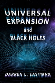 Universal Expansion and Black Holes ebook by Darren L. Eastman