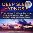 Deep Sleep Hypnosis: 30 Minutes of Positive Affirmations to Attract Success, Happiness, & Confidence While You Sleep audiobook by Mindfulness Training, Mindfulness Training