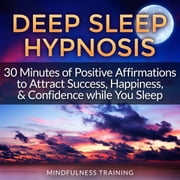 Deep Sleep Hypnosis: 30 Minutes of Positive Affirmations to Attract Success, Happiness, & Confidence While You Sleep audiobook by Mindfulness Training