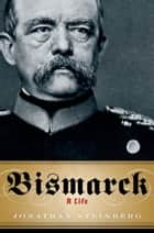 Bismarck:A Life - A Life ebook by Jonathan Steinberg