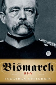 Bismarck:A Life ebook by Jonathan Steinberg