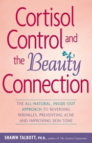 Cortisol Control and the Beauty Connection - The All-Natural, Inside-Out Approach to Reversing Wrinkles, Preventing Acne and Improving Skin Tone ebook by Shawn Talbott, Ph.D., FACSM
