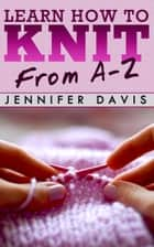 Learn How to Knit: From A-Z - Knitting For Beginners, #1 ebook by Jennifer Davis