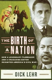 The Birth of a Nation - How a Legendary Filmmaker and a Crusading Editor Reignited America's Civil War ebook by Dick Lehr
