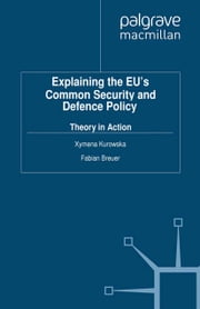 Explaining the EU's Common Security and Defence Policy - Theory in Action ebook by X. Kurowska,F. Breuer