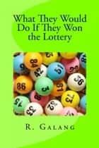 What They Would Do If They Won the Lottery ebook by R. Galang