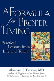 A Formula for Proper Living - Practical Lessons from Life and Torah ebook by Rabbi Abraham J. Twerski, MD