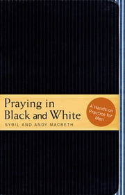 Praying in Black and White: A Hands-on Practice for Men - A Hands-on Practice for Men ebook by Sybil Macbeth,Andy Macbeth
