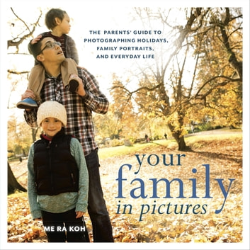 Your Family in Pictures - The Parents' Guide to Photographing Holidays, Family Portraits, and Everyday Life ebook by Me Ra Koh
