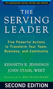 The Serving Leader - Five Powerful Actions to Transform Your Team, Business, and Community  ebook by Ken Jennings,John Stahl-Wert