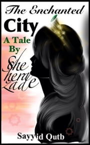 The Enchanted City A Tale By Scheherezade ebook by Sayyid Qutb