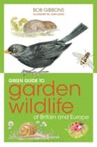 Green Guide to Garden Wildlife Of Britain And Europe ebook by Bob Gibbons,John Davis