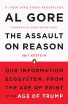 The Assault on Reason - Our Information Ecosystem, from the Age of Print to the Age of Trump, 2017 Edition ebook by Al Gore