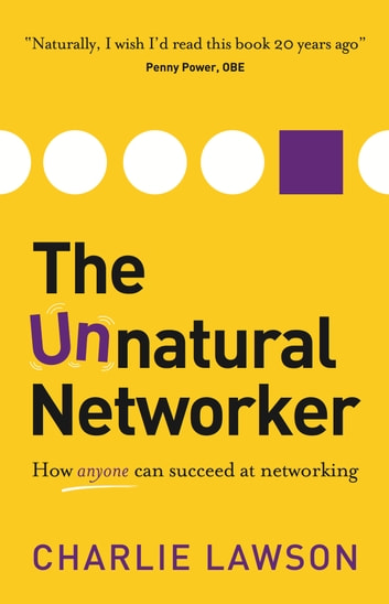 The Unnatural Networker: How anyone can succeed at networking ebook by Charlie Lawson