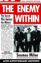 The Enemy Within - The Secret War Against the Miners ebook by Seumas Milne