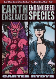 Diseased Libido #9 Earth Enslaved & Endangered Species ebook by Carter Rydyr