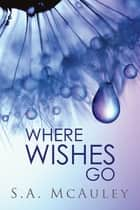 Where Wishes Go ebook by S.A. McAuley