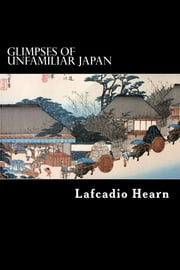 Glimpses of Unfamiliar Japan ebook by Lafcadio Hearn
