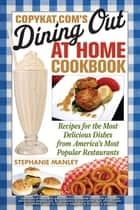 CopyKat.com's Dining Out at Home Cookbook ebook by Stephanie Manley